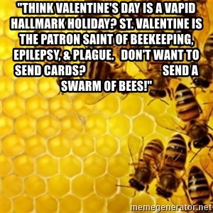 "Honeybees - ""Think Valentine's Day is a vapid Hallmark holiday? St. Valentine is the patron saint of beekeeping, epilepsy, & plague.   Don't want to send cards?                                 Send a swarm of bees!"""