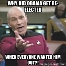 Captain Picard - WHY DID OBAMA GET RE-ELECTED WHEN EVERYONE WANTED HIM OUT?!