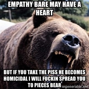 Bear week - Empathy bare may have a heart but if you take the piss he becomes homicidal I will fuckin spread you to pieces bear