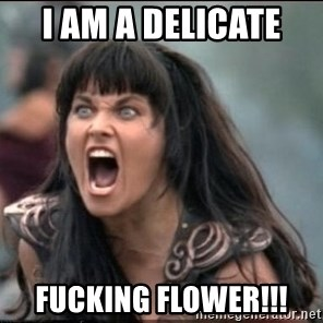 xena mad - I am a DELICATE  fucking flower!!!