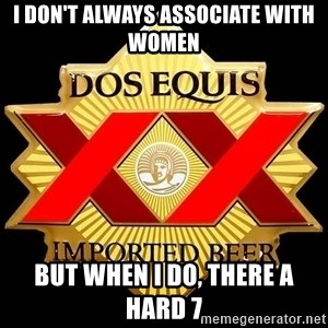 Dos Equis - I don't always associate with women But when I do, there a hard 7