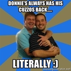 Stanimal - Donnie's always has his cuzzos back..... literally :)