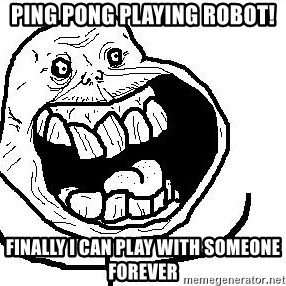 Happy Forever Alone - ping pong playing robot! finally i can play with someone forever