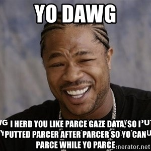 Yo Dawg heard you like - yo dawg i herd you like parce gaze data, so i putted parcer after parcer so yo can parce while yo parce