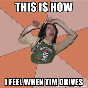 Scared Bekett - This is how  I feel when Tim drives