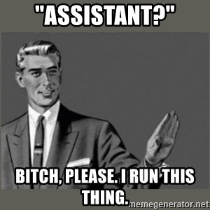 """Bitch, Please grammar - """"Assistant?"""" Bitch, please. I run this thing."""