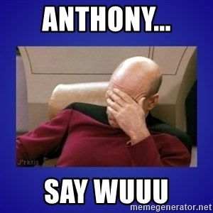 Picard facepalm  - Anthony... Say Wuuu