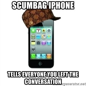 Scumbag iPhone 4 - Scumbag iPhone Tells everyone you left the conversation