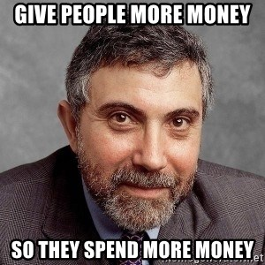 Krugman - Give people more money So they spend more money