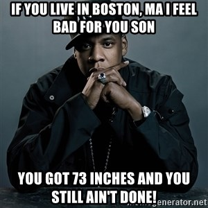 Jay Z problem - If you live in Boston, Ma I feel bad for you son You got 73 inches and you still ain't done!