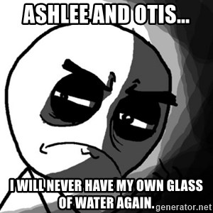 You, what have you done? (Draw) - Ashlee and Otis... I will never have my own glass of water again.
