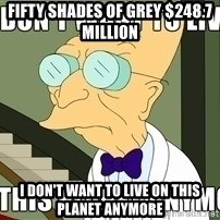 I Dont Want To Live On This Planet Anymore - Fifty Shades of Grey $248.7 Million  I don't want to live on this planet anymore