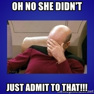 Picard facepalm  - OH NO SHE DIDN'T just admit to that!!!