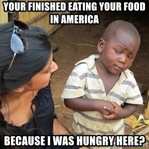 Skeptical 3rd World Kid - Your finished eating your food in america Because I was hungry here?