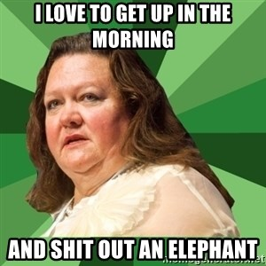 Dumb Whore Gina Rinehart - i love to get up in the morning and shit out an elephant