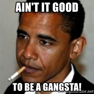 No Bullshit Obama - AIN'T IT GOOD TO BE A GANGSTA!