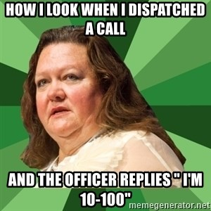"""Dumb Whore Gina Rinehart - How I look when I dispatched a call And the officer replies """" I'm 10-100"""""""