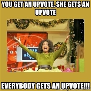 Oprah You get a - You get an upvote. She gets an upvote EVERYBODY gets an upvote!!!