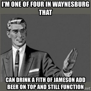 Bitch, Please grammar - I'm one of four in Waynesburg that can drink a fith of Jameson add beer on top and still function
