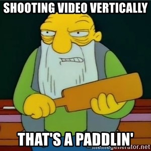Thats a paddlin - Shooting video vertically That's a paddlin'