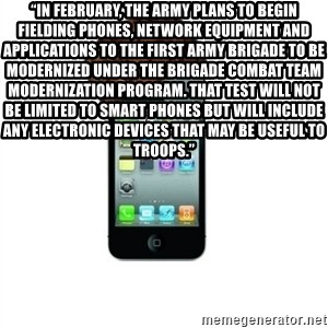 "Scumbag iPhone 4 - ""In February, the Army plans to begin fielding phones, network equipment and applications to the first Army brigade to be modernized under the brigade combat team modernization program. That test will not be limited to smart phones but will include any electronic devices that may be useful to troops."""
