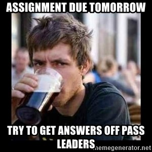 Bad student - Assignment due tomorrow try to Get answers off PASS leaders