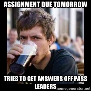 Bad student - assignment due tomorrow tries to get answers off pass leaders