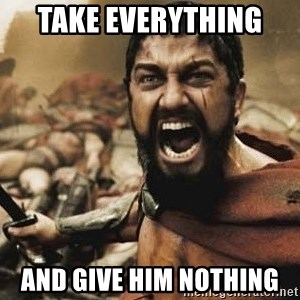 300 - Take everything  and give him nothing