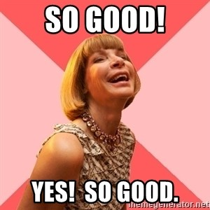 Amused Anna Wintour - So good! Yes!  So good.