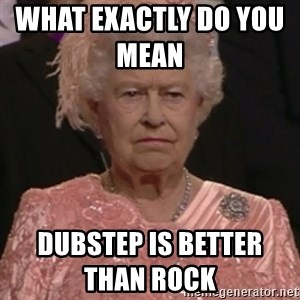 the queen olympics - What exactly do you mean             Dubstep is better than rock