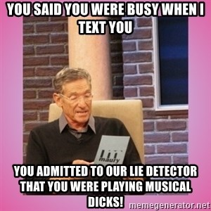 MAURY PV - you said you were busy when I text you you admitted to our lie detector that you were playing musical dicks!