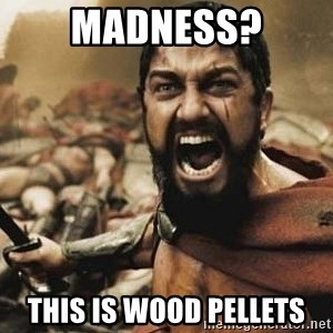 300 - Madness? This is Wood Pellets