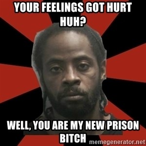 Things Black Guys Never Say - your feelings got hurt huh? well, you are my new prison bitch