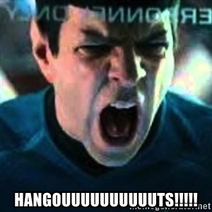 Spock screaming Khan -  HANGOUUUUUUUUUUTS!!!!!