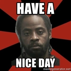 Things Black Guys Never Say - Have a  Nice day