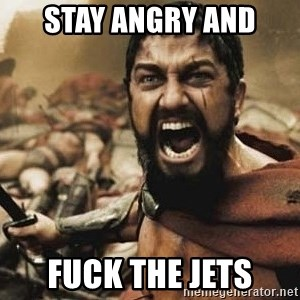 300 - STAY ANGRY AND FUCK THE JETS