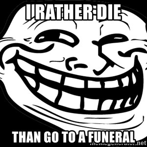 Problem? - I Rather Die Than go to a funeral