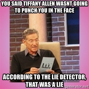 MAURY PV - You said Tiffany Allen wasnt going to punch you in the face According to the lie detector, that was a lie