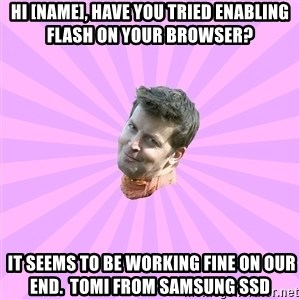 Sassy Gay Friend - Hi [NAME], have you tried enabling flash on your browser?  It seems to be working fine on our end.  Tomi from Samsung SSD