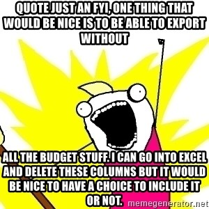 X ALL THE THINGS - quote Just an FYI, one thing that would be nice is to be able to export without all the budget stuff. I can go into excel and delete these columns but it would be nice to have a choice to include it or not.