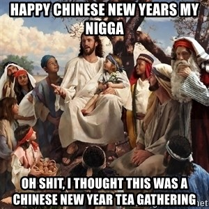 storytime jesus - happy chinese new years my nigga  oh shit, i thought this was a chinese new year tea gathering