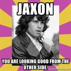 Jim Morrison - Jaxon  You are looking good from the other side.