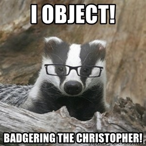 Nerdy Badger - I object! badgering the Christopher!