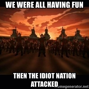 until the fire nation attacked. - We were all having fun Then the idiot nation attacked