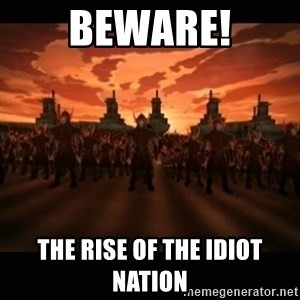 until the fire nation attacked. - Beware! The rise of the idiot nation