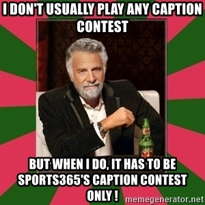 i dont usually - I don't usually play any Caption contest But when I do, it has to be Sports365's Caption Contest only !