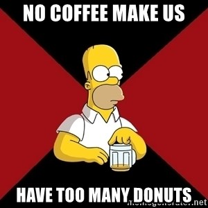 Homer Jay Simpson - No Coffee make us  have too many donuts