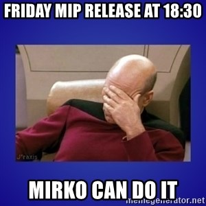 Picard facepalm  - Friday MIP release at 18:30 Mirko can do it