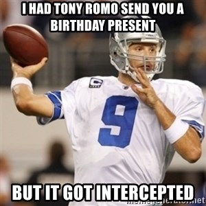 Tonyromo - I had Tony Romo send you a birthday present But it got intercepted
