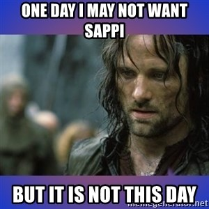 but it is not this day - ONE DAY I MAY NOT WANT SAPPI BUT IT IS NOT THIS DAY